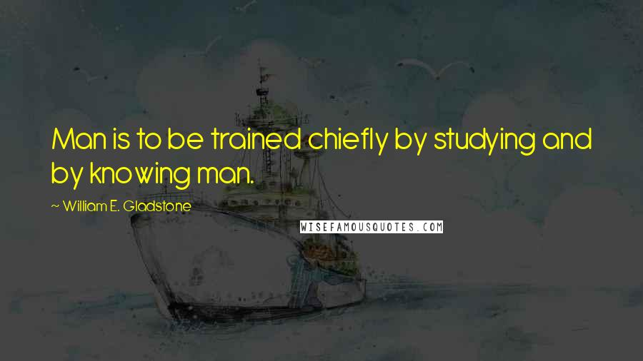 William E. Gladstone quotes: Man is to be trained chiefly by studying and by knowing man.