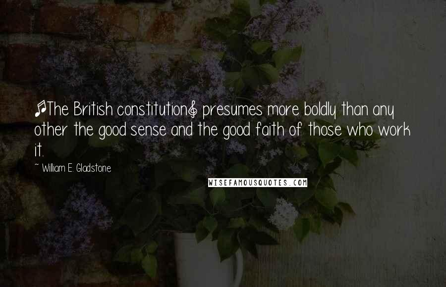 William E. Gladstone quotes: [The British constitution] presumes more boldly than any other the good sense and the good faith of those who work it.