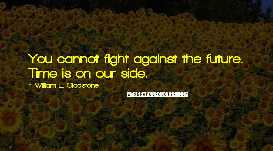William E. Gladstone quotes: You cannot fight against the future. Time is on our side.