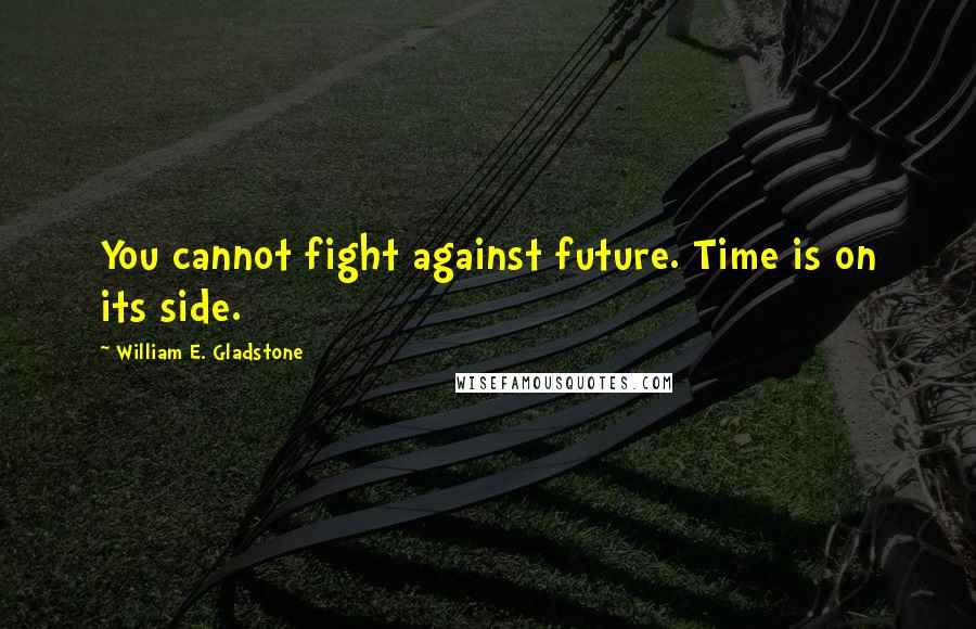 William E. Gladstone quotes: You cannot fight against future. Time is on its side.