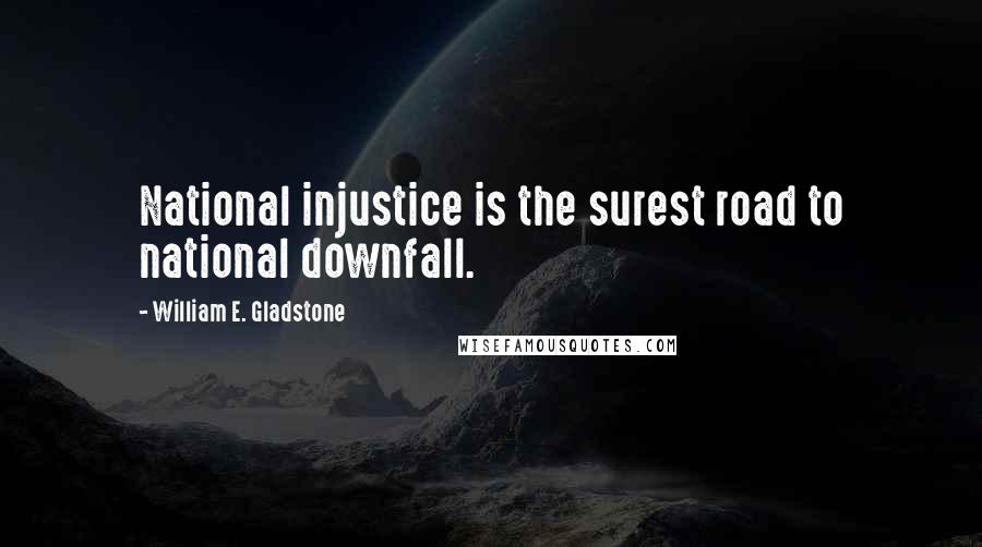 William E. Gladstone quotes: National injustice is the surest road to national downfall.