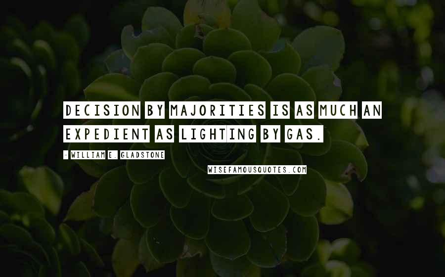 William E. Gladstone quotes: Decision by majorities is as much an expedient as lighting by gas.