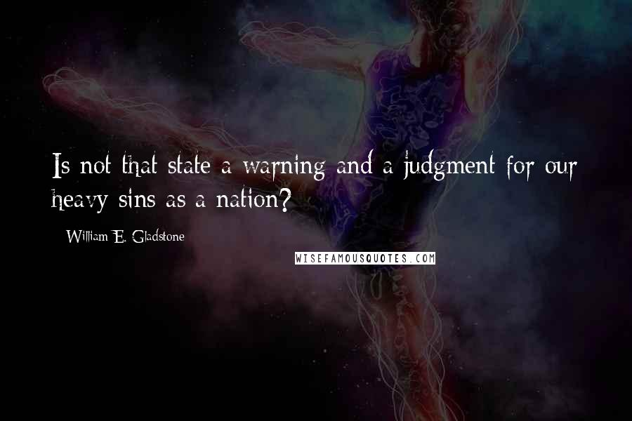 William E. Gladstone quotes: Is not that state a warning and a judgment for our heavy sins as a nation?