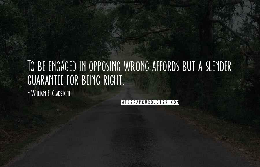 William E. Gladstone quotes: To be engaged in opposing wrong affords but a slender guarantee for being right.