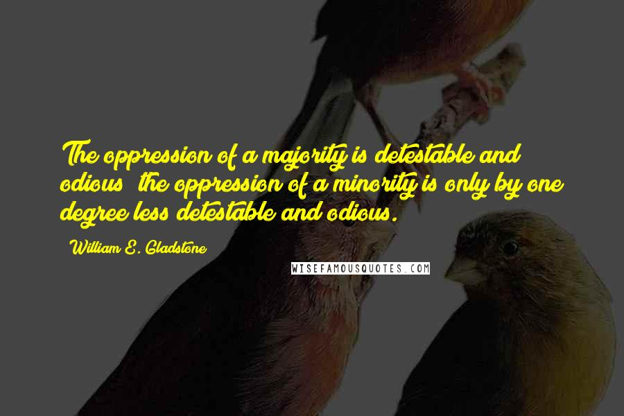 William E. Gladstone quotes: The oppression of a majority is detestable and odious; the oppression of a minority is only by one degree less detestable and odious.