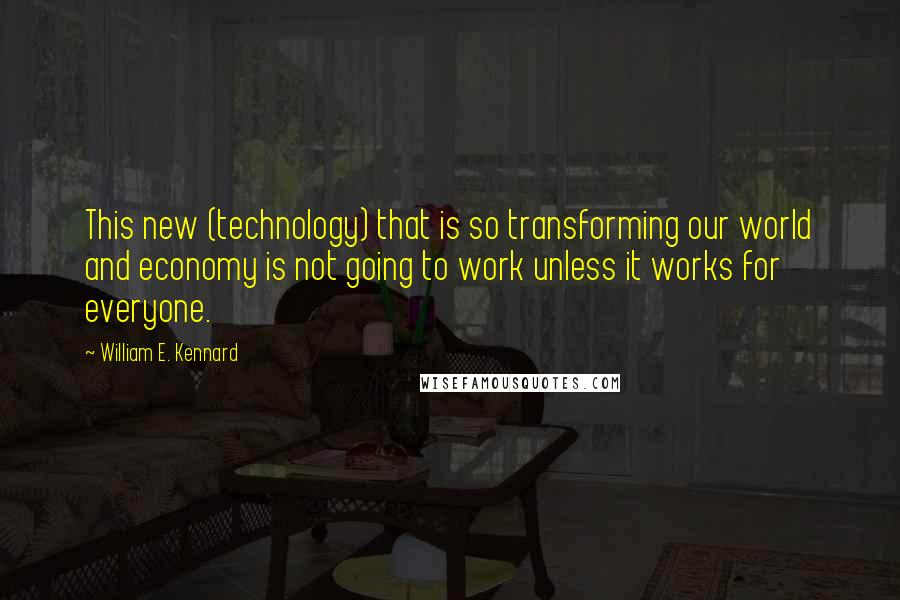William E. Kennard quotes: This new (technology) that is so transforming our world and economy is not going to work unless it works for everyone.