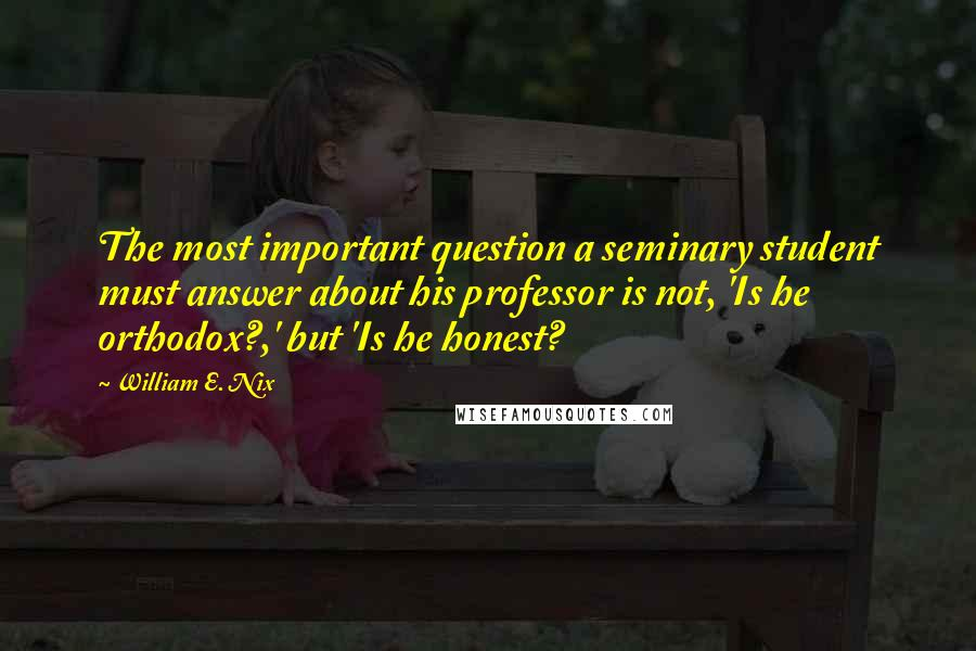 William E. Nix quotes: The most important question a seminary student must answer about his professor is not, 'Is he orthodox?,' but 'Is he honest?