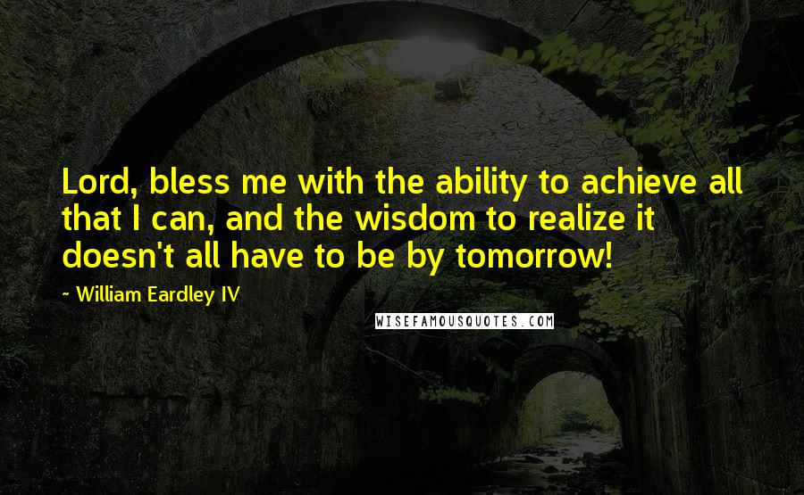 William Eardley IV quotes: Lord, bless me with the ability to achieve all that I can, and the wisdom to realize it doesn't all have to be by tomorrow!