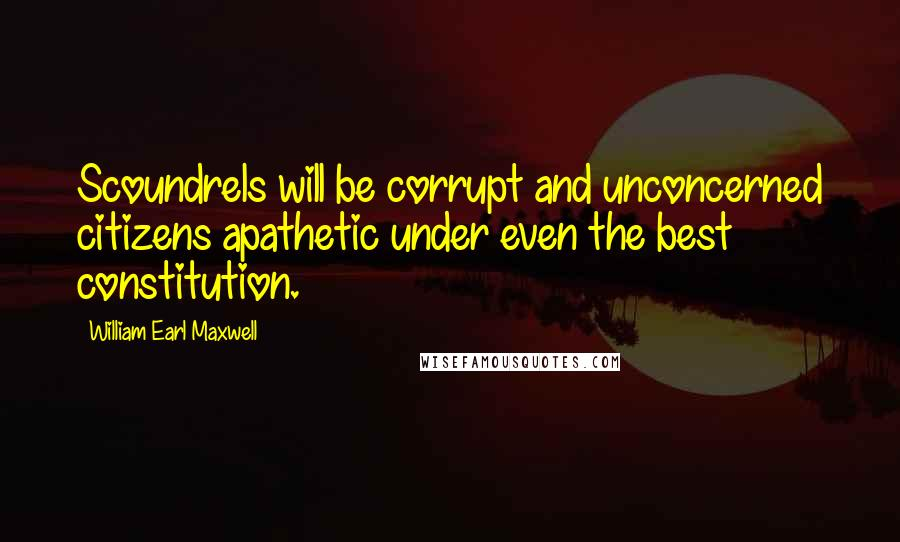 William Earl Maxwell quotes: Scoundrels will be corrupt and unconcerned citizens apathetic under even the best constitution.