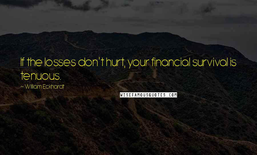 William Eckhardt quotes: If the losses don't hurt, your financial survival is tenuous.