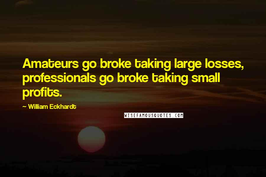 William Eckhardt quotes: Amateurs go broke taking large losses, professionals go broke taking small profits.