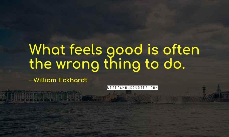 William Eckhardt quotes: What feels good is often the wrong thing to do.