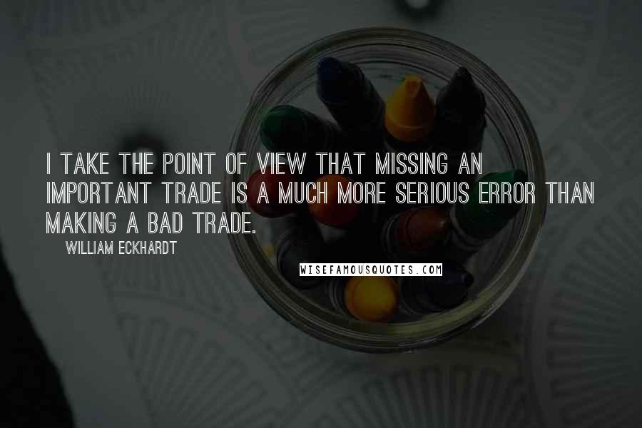 William Eckhardt quotes: I take the point of view that missing an important trade is a much more serious error than making a bad trade.