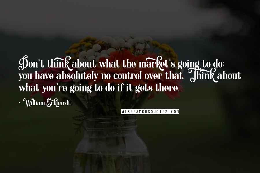 William Eckhardt quotes: Don't think about what the market's going to do; you have absolutely no control over that. Think about what you're going to do if it gets there.