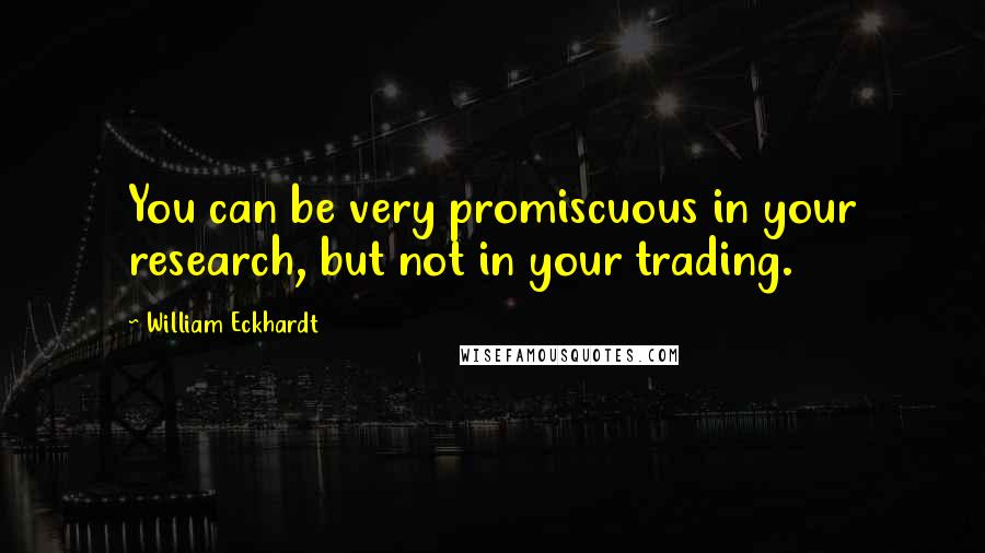 William Eckhardt quotes: You can be very promiscuous in your research, but not in your trading.