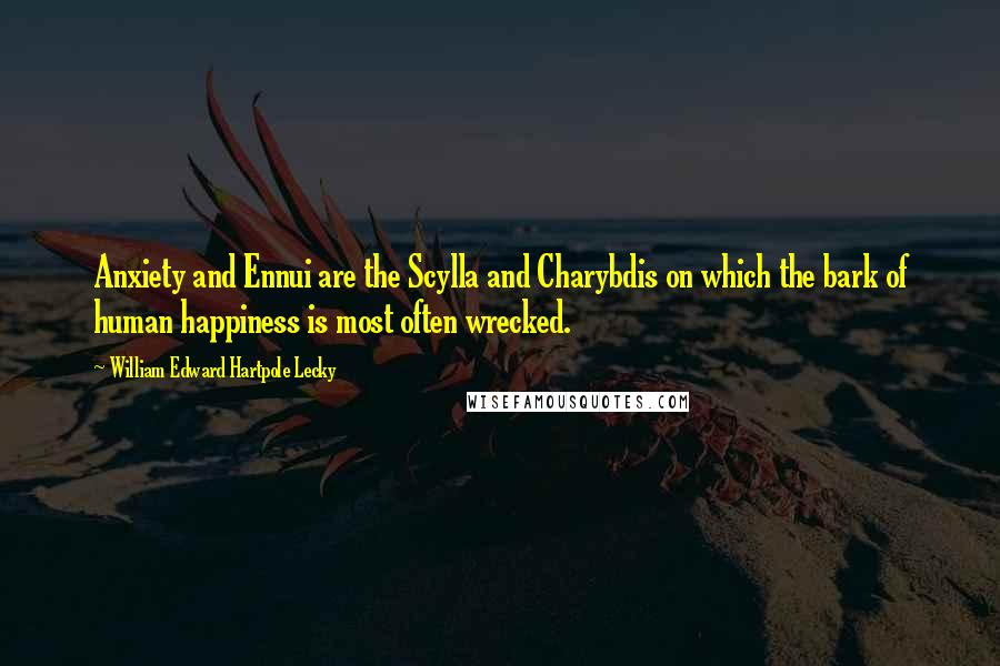William Edward Hartpole Lecky quotes: Anxiety and Ennui are the Scylla and Charybdis on which the bark of human happiness is most often wrecked.