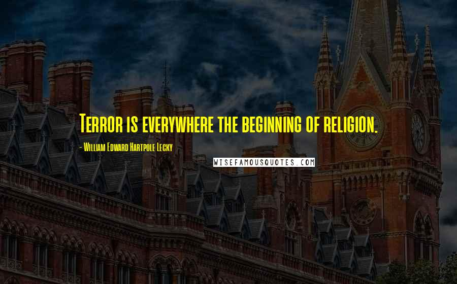 William Edward Hartpole Lecky quotes: Terror is everywhere the beginning of religion.