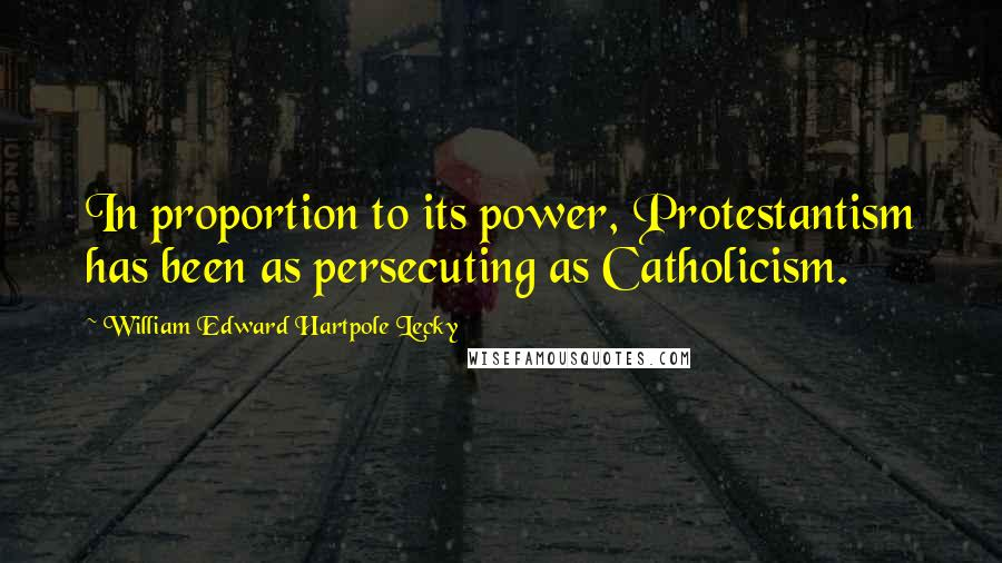 William Edward Hartpole Lecky quotes: In proportion to its power, Protestantism has been as persecuting as Catholicism.