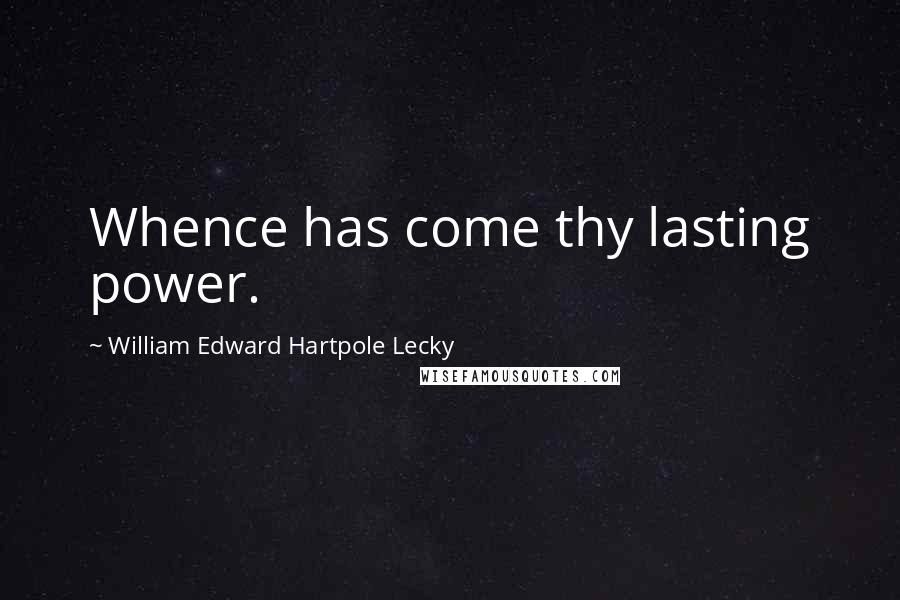 William Edward Hartpole Lecky quotes: Whence has come thy lasting power.