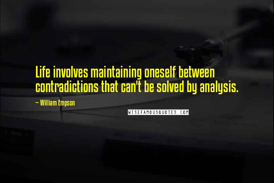 William Empson quotes: Life involves maintaining oneself between contradictions that can't be solved by analysis.