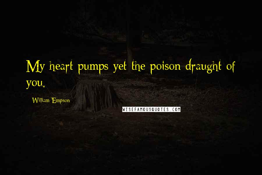 William Empson quotes: My heart pumps yet the poison draught of you.
