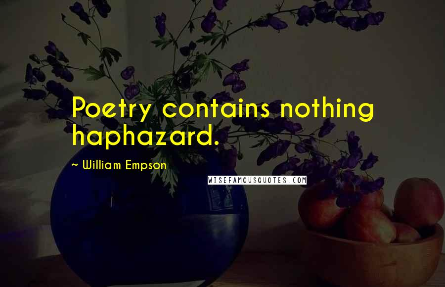 William Empson quotes: Poetry contains nothing haphazard.