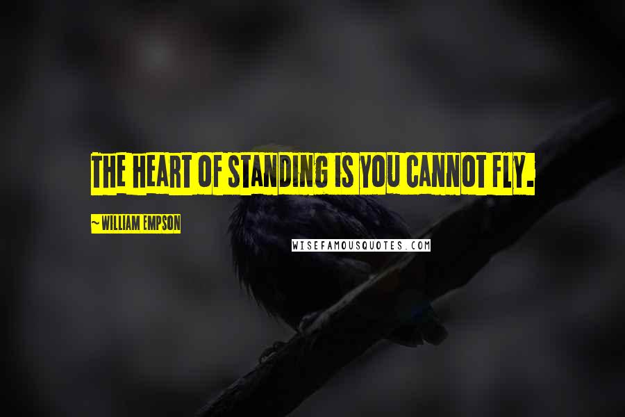 William Empson quotes: The heart of standing is you cannot fly.