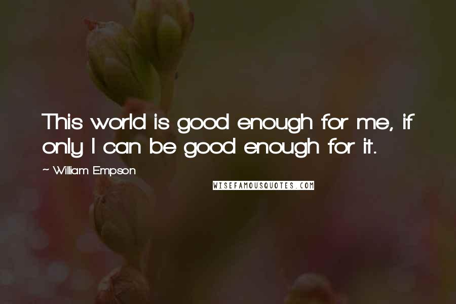William Empson quotes: This world is good enough for me, if only I can be good enough for it.