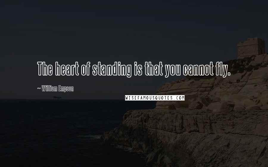William Empson quotes: The heart of standing is that you cannot fly.