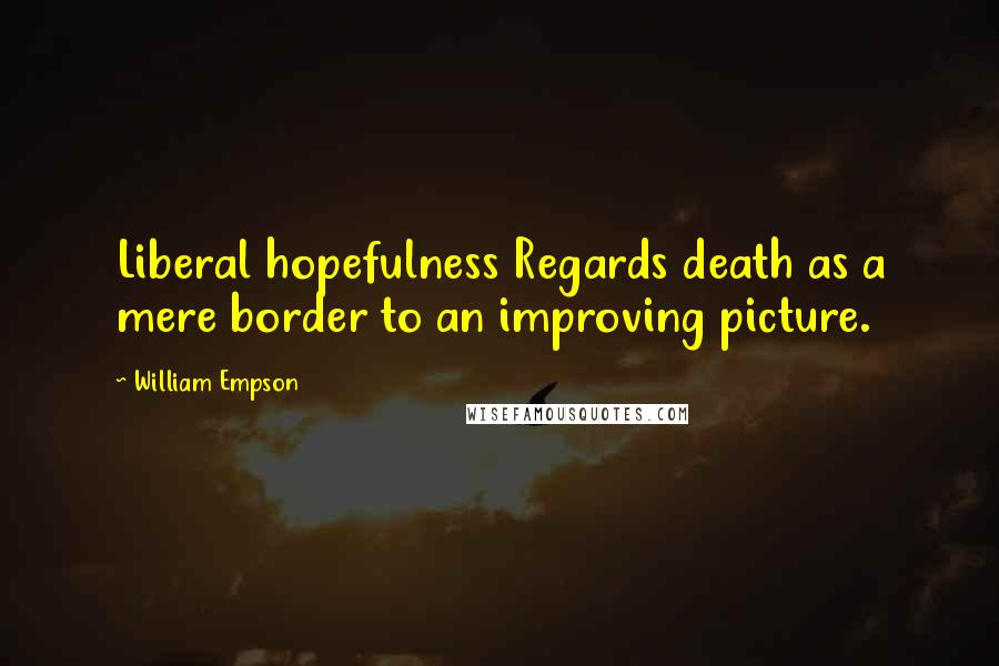 William Empson quotes: Liberal hopefulness Regards death as a mere border to an improving picture.