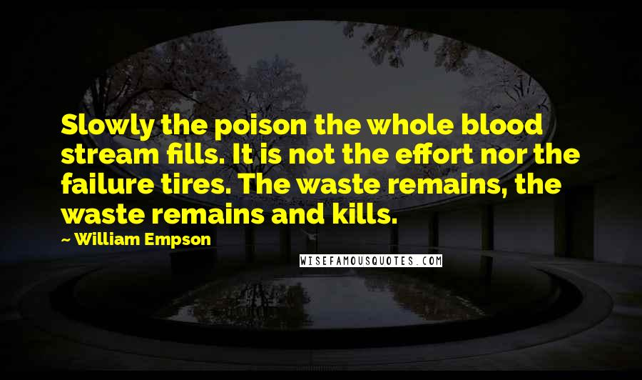 William Empson quotes: Slowly the poison the whole blood stream fills. It is not the effort nor the failure tires. The waste remains, the waste remains and kills.