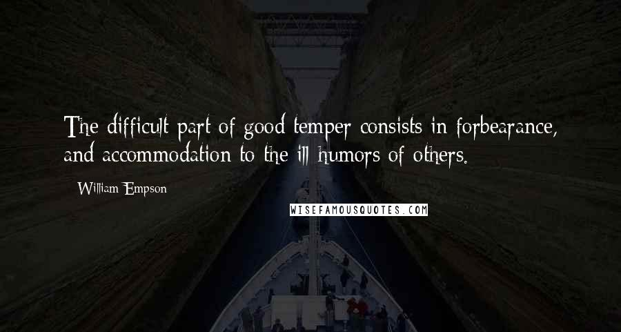 William Empson quotes: The difficult part of good temper consists in forbearance, and accommodation to the ill-humors of others.