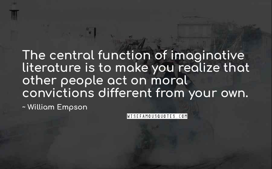 William Empson quotes: The central function of imaginative literature is to make you realize that other people act on moral convictions different from your own.