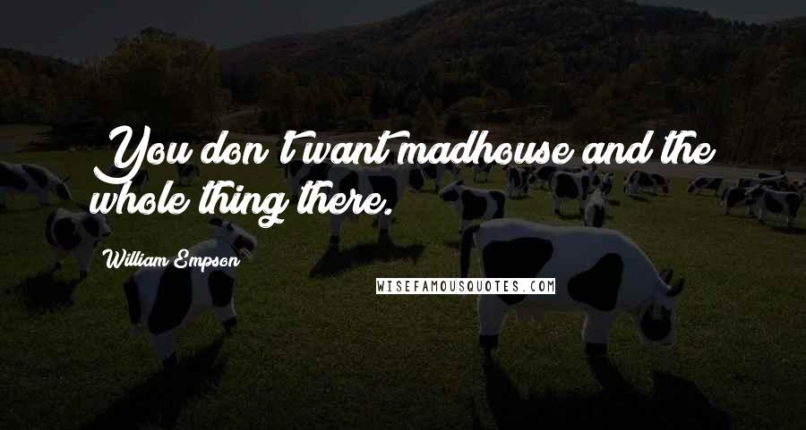 William Empson quotes: You don't want madhouse and the whole thing there.