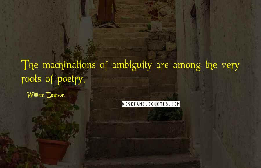 William Empson quotes: The machinations of ambiguity are among the very roots of poetry.