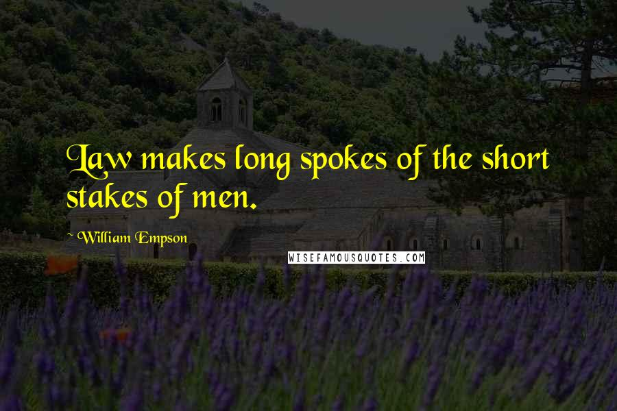 William Empson quotes: Law makes long spokes of the short stakes of men.