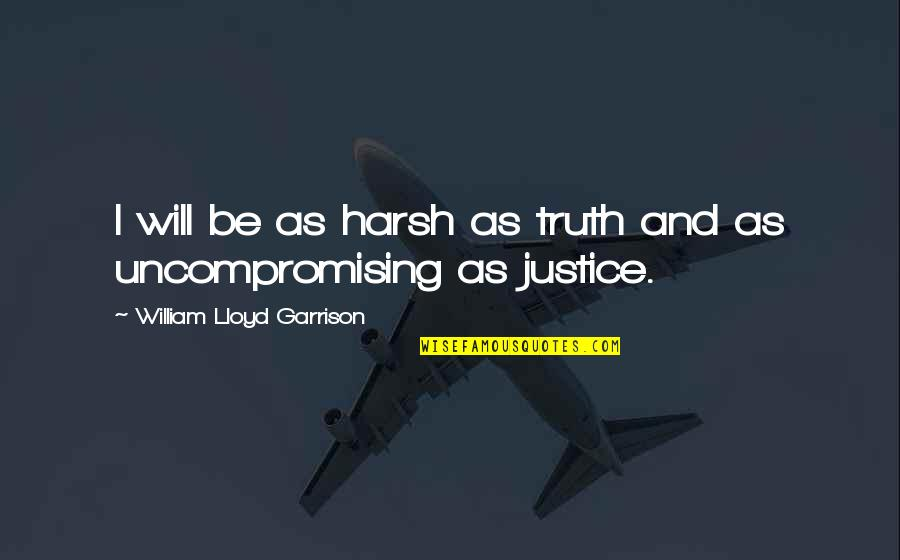 William F Garrison Quotes By William Lloyd Garrison: I will be as harsh as truth and