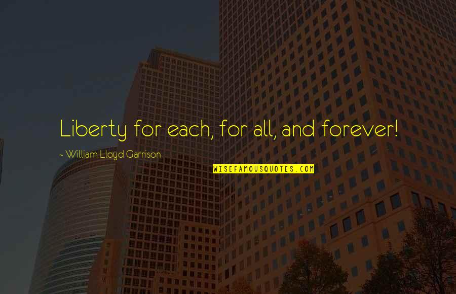 William F Garrison Quotes By William Lloyd Garrison: Liberty for each, for all, and forever!