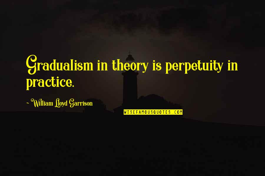 William F Garrison Quotes By William Lloyd Garrison: Gradualism in theory is perpetuity in practice.