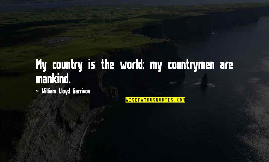 William F Garrison Quotes By William Lloyd Garrison: My country is the world; my countrymen are