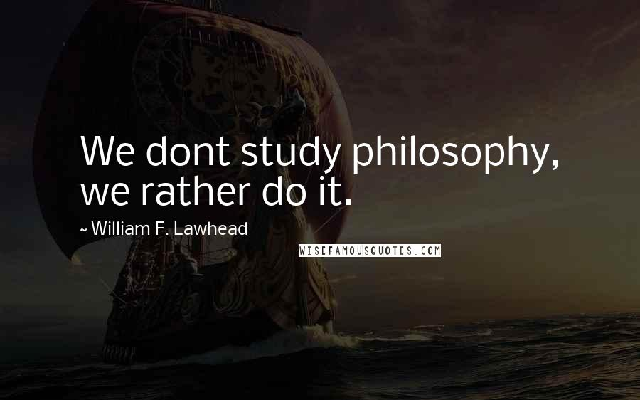 William F. Lawhead quotes: We dont study philosophy, we rather do it.