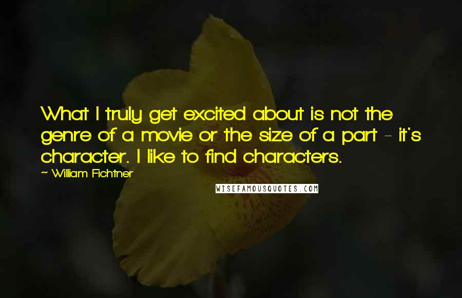 William Fichtner quotes: What I truly get excited about is not the genre of a movie or the size of a part - it's character. I like to find characters.