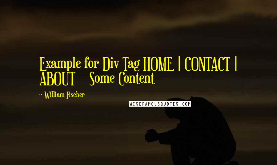 William Fischer quotes: Example for Div Tag HOME | CONTACT | ABOUT Some Content