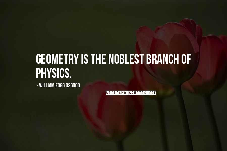 William Fogg Osgood quotes: Geometry is the noblest branch of physics.