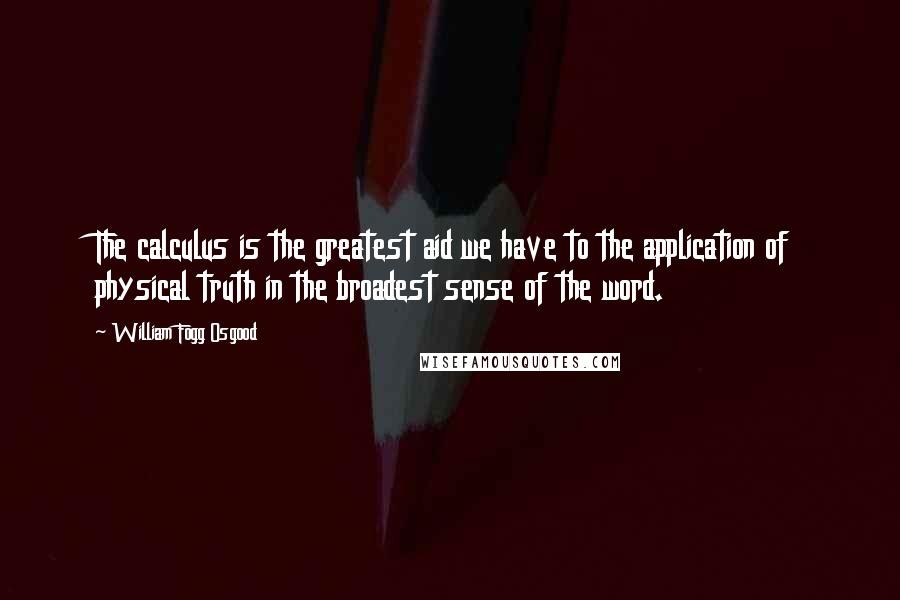 William Fogg Osgood quotes: The calculus is the greatest aid we have to the application of physical truth in the broadest sense of the word.
