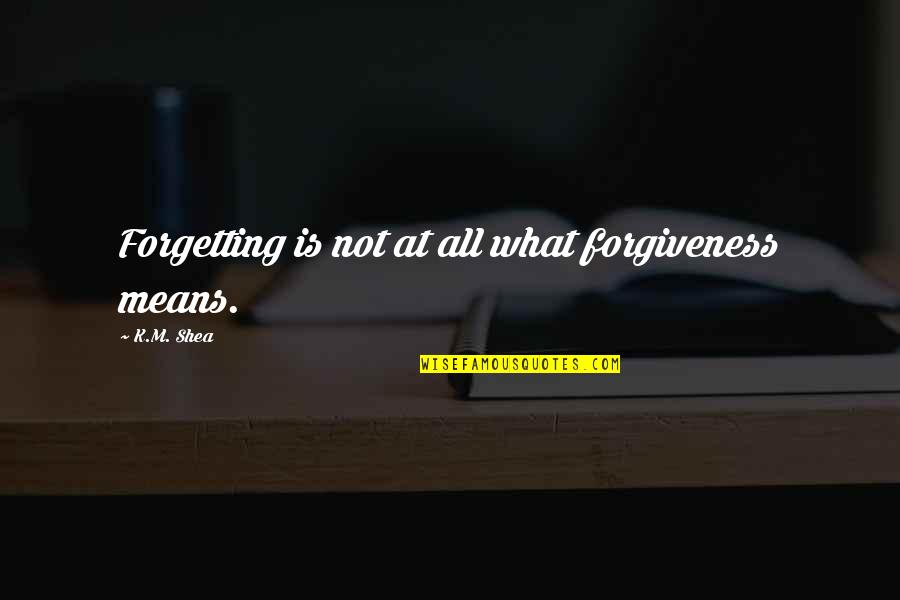 William Frawley Quotes By K.M. Shea: Forgetting is not at all what forgiveness means.