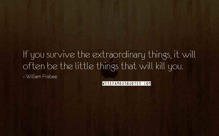 William Frisbee quotes: If you survive the extraordinary things, it will often be the little things that will kill you.