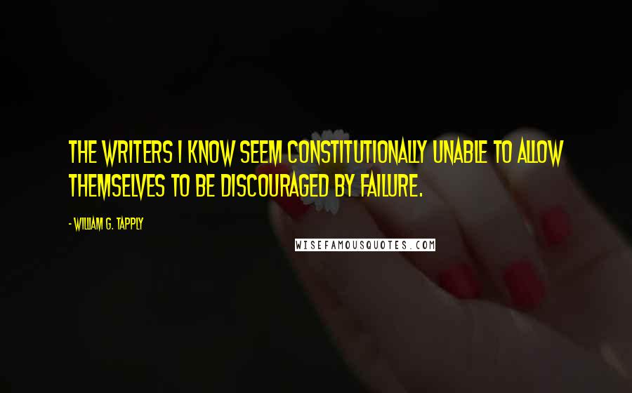 William G. Tapply quotes: The writers I know seem constitutionally unable to allow themselves to be discouraged by failure.