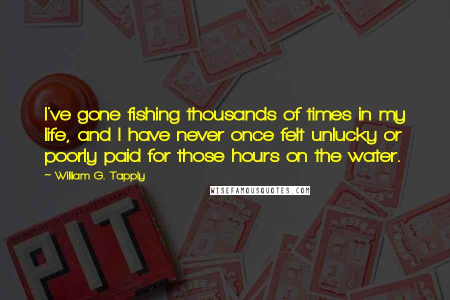 William G. Tapply quotes: I've gone fishing thousands of times in my life, and I have never once felt unlucky or poorly paid for those hours on the water.