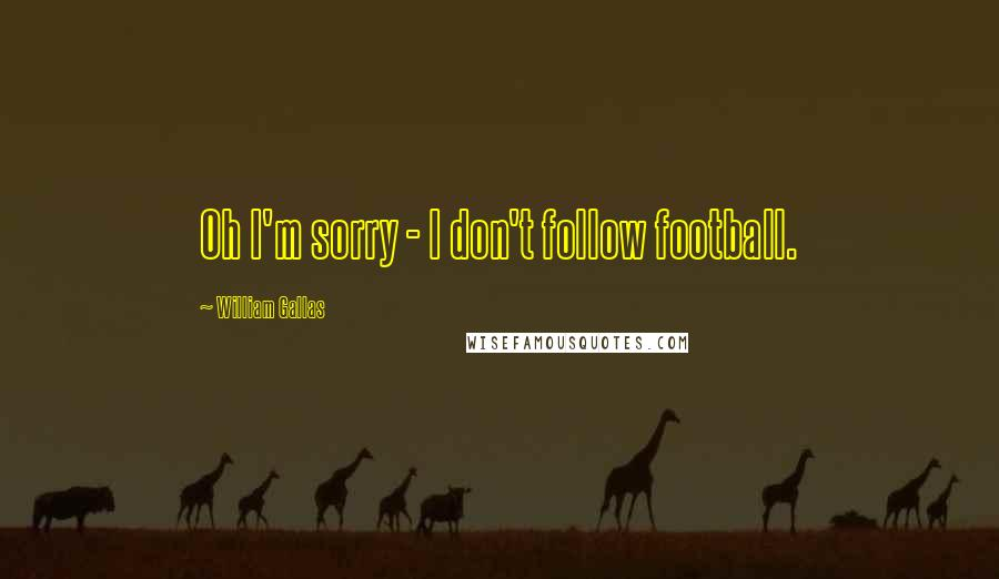 William Gallas quotes: Oh I'm sorry - I don't follow football.